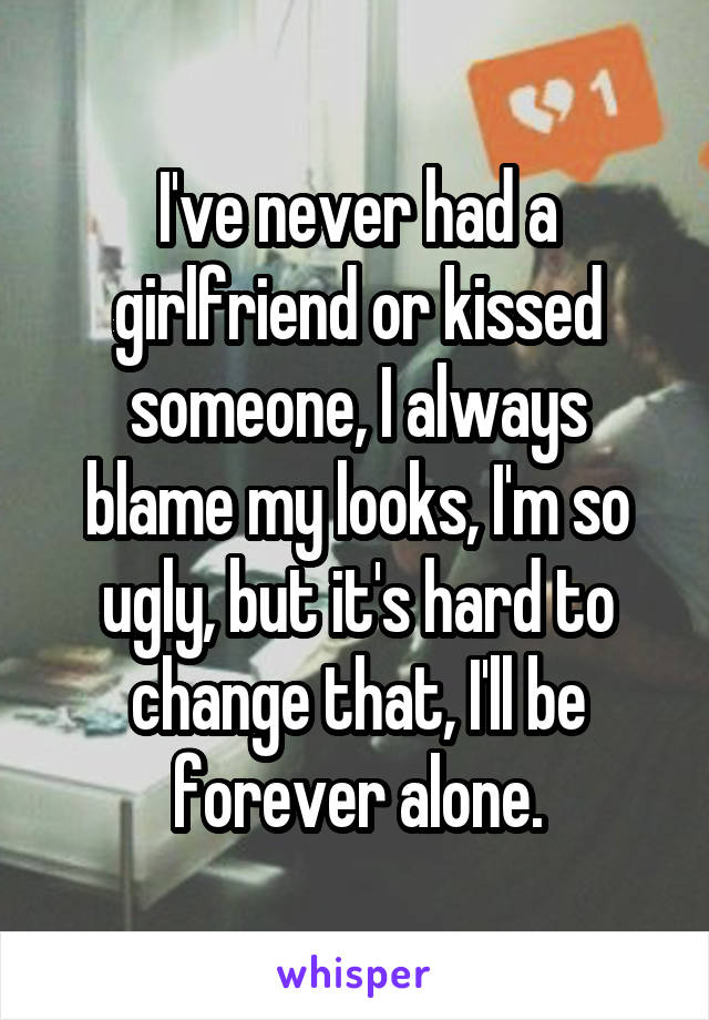 I've never had a girlfriend or kissed someone, I always blame my looks, I'm so ugly, but it's hard to change that, I'll be forever alone.
