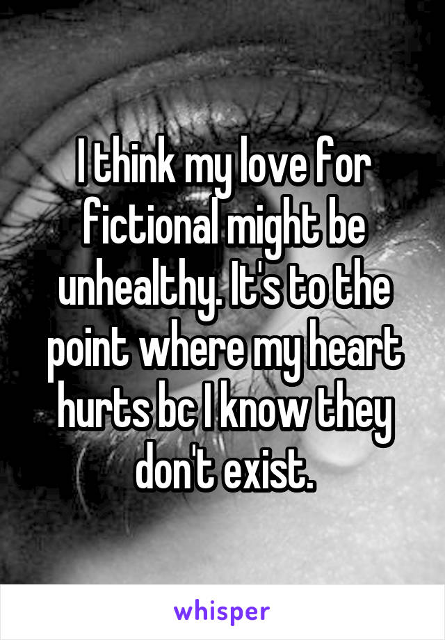I think my love for fictional might be unhealthy. It's to the point where my heart hurts bc I know they don't exist.