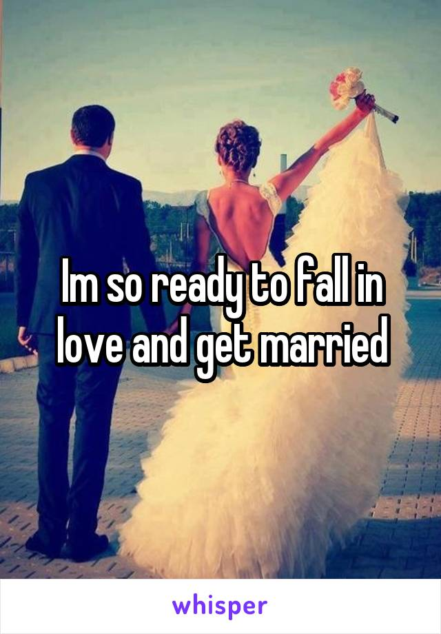 Im so ready to fall in love and get married