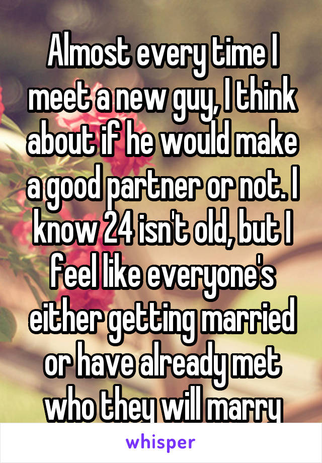 Almost every time I meet a new guy, I think about if he would make a good partner or not. I know 24 isn't old, but I feel like everyone's either getting married or have already met who they will marry