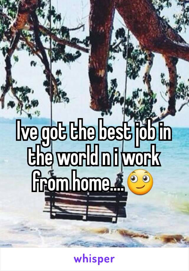 Ive got the best job in the world n i work from home....🙄