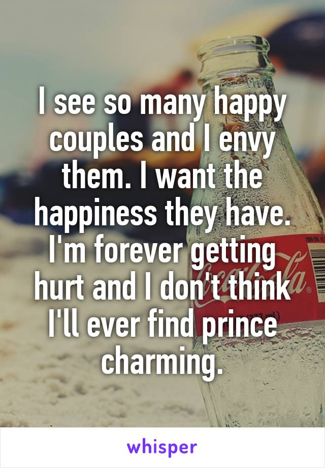 I see so many happy couples and I envy them. I want the happiness they have. I'm forever getting hurt and I don't think I'll ever find prince charming.