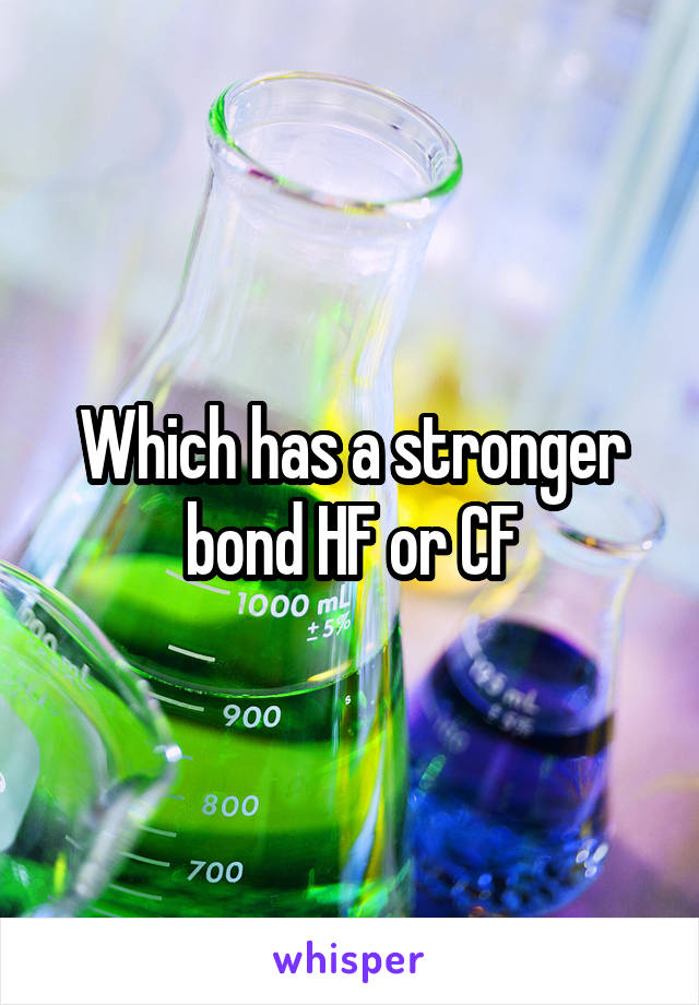 Which has a stronger bond HF or CF