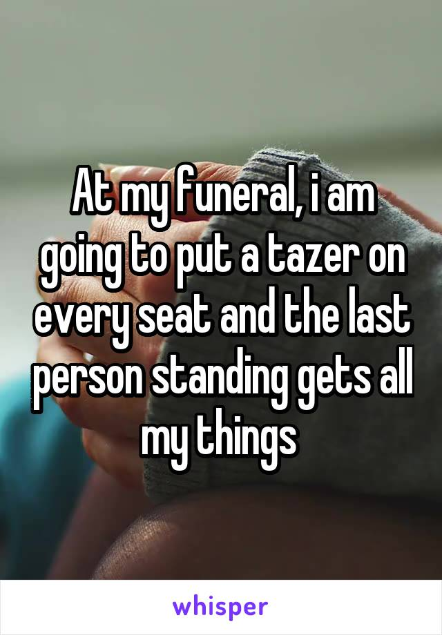 At my funeral, i am going to put a tazer on every seat and the last person standing gets all my things