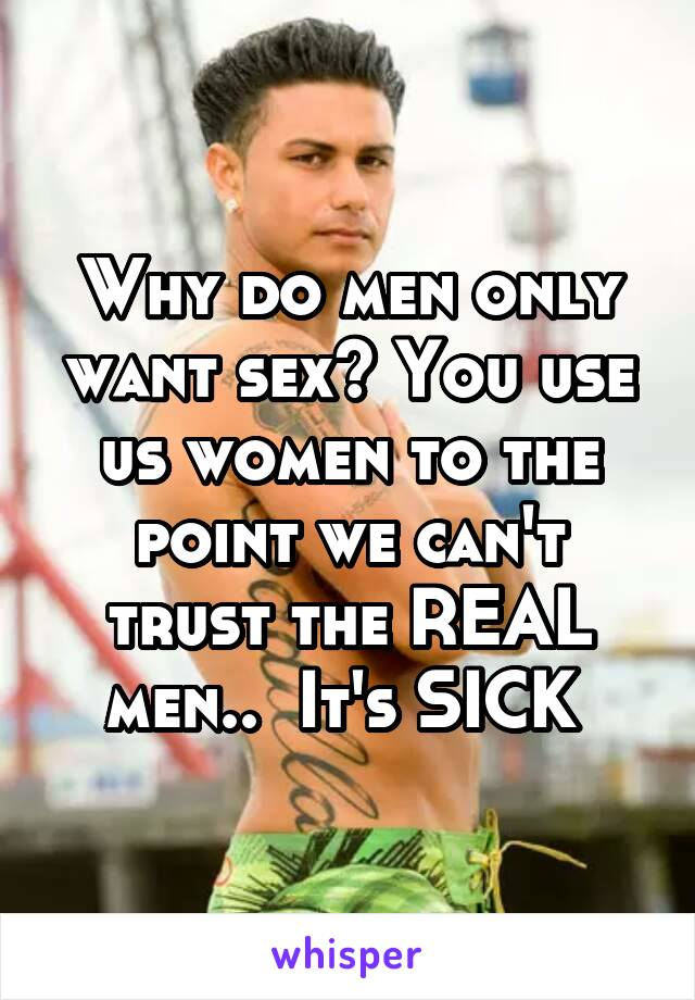 Why do men only want sex? You use us women to the point we can't trust the REAL men..  It's SICK