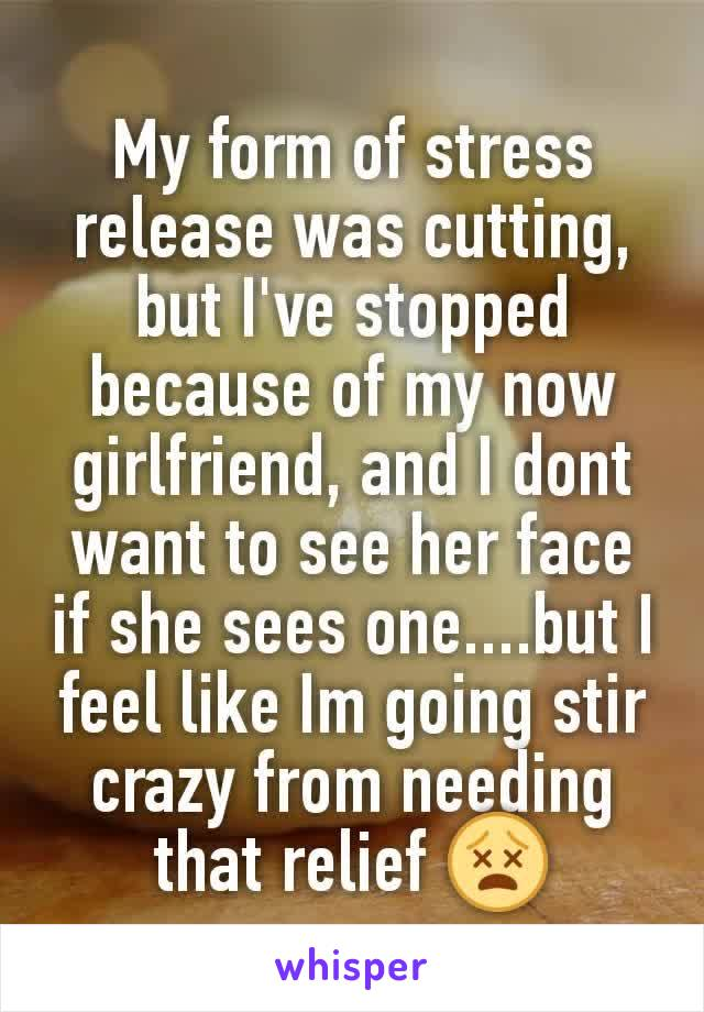 My form of stress release was cutting, but I've stopped because of my now girlfriend, and I dont want to see her face if she sees one....but I feel like Im going stir crazy from needing that relief 😵