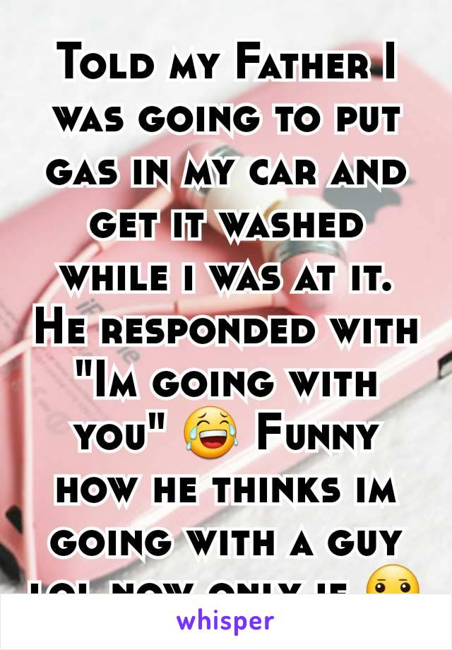"Told my Father I was going to put gas in my car and get it washed while i was at it. He responded with ""Im going with you"" 😂 Funny how he thinks im going with a guy lol now only if 😐"