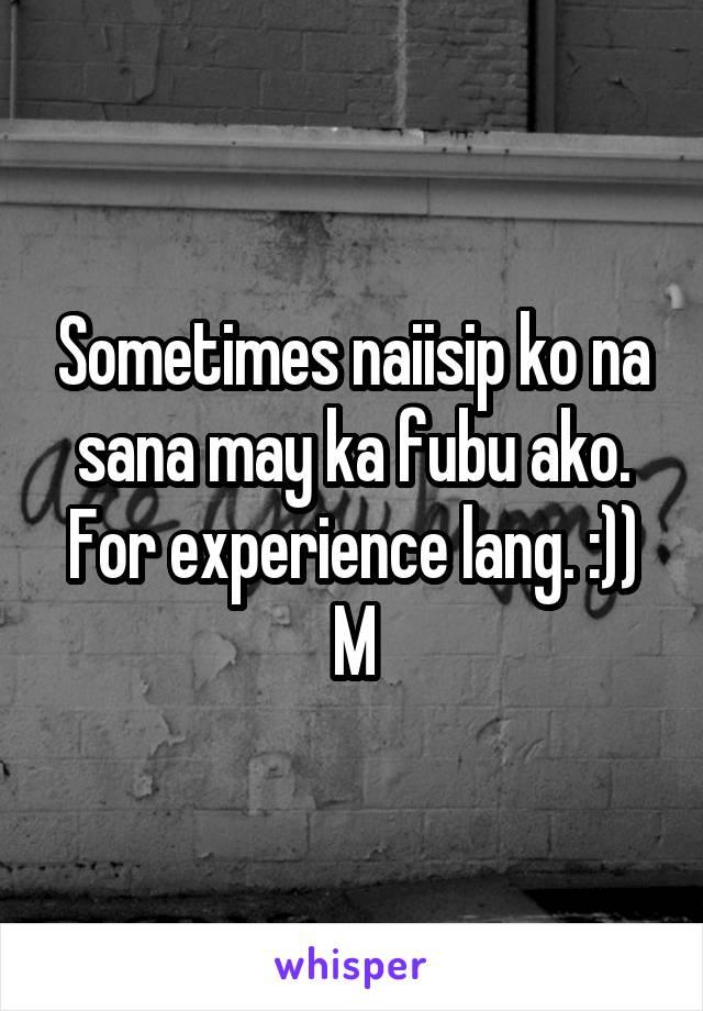 Sometimes naiisip ko na sana may ka fubu ako. For experience lang. :)) M