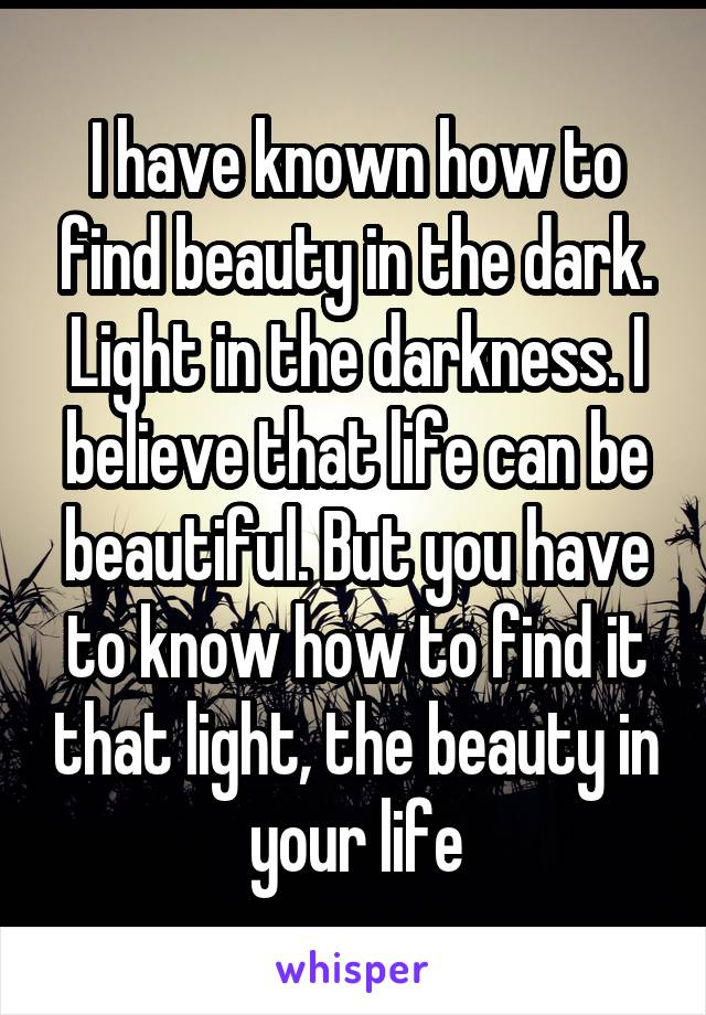 I have known how to find beauty in the dark. Light in the darkness. I believe that life can be beautiful. But you have to know how to find it that light, the beauty in your life