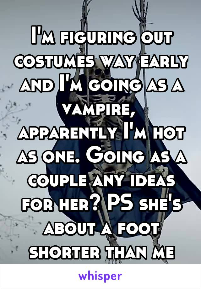 I'm figuring out costumes way early and I'm going as a vampire,  apparently I'm hot as one. Going as a couple any ideas for her? PS she's about a foot shorter than me