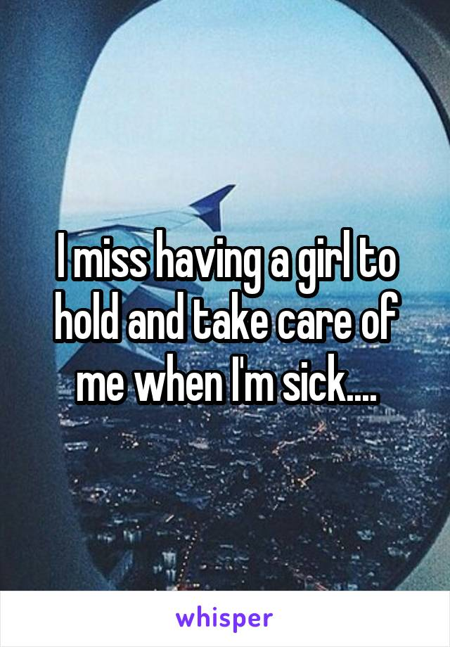 I miss having a girl to hold and take care of me when I'm sick....