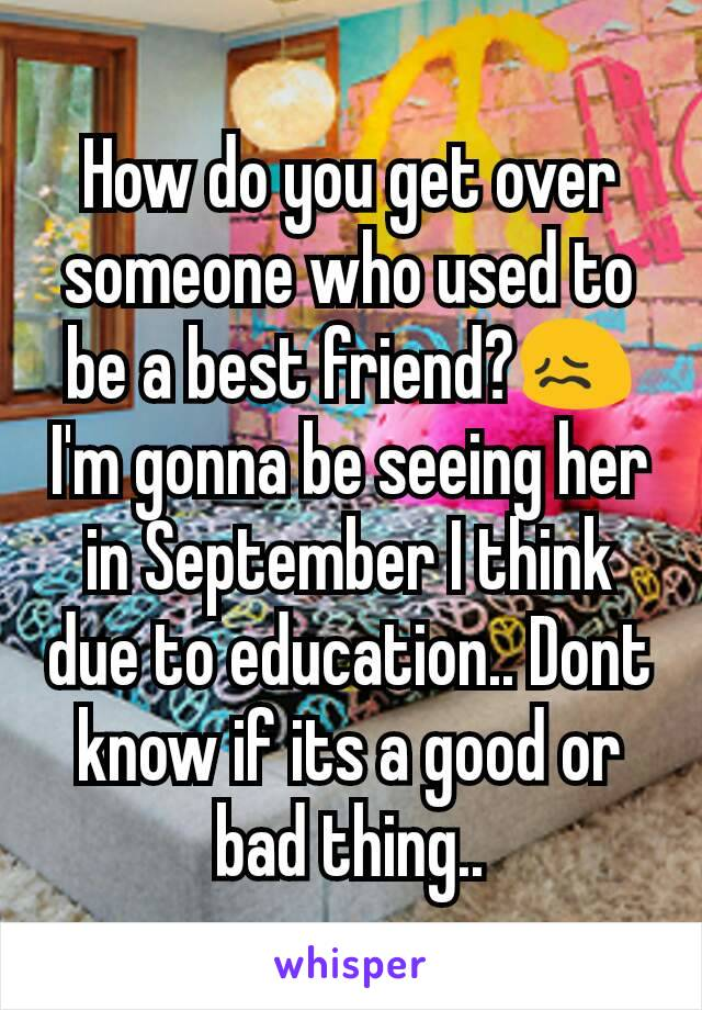 How do you get over someone who used to be a best friend?😖I'm gonna be seeing her in September I think due to education.. Dont know if its a good or bad thing..