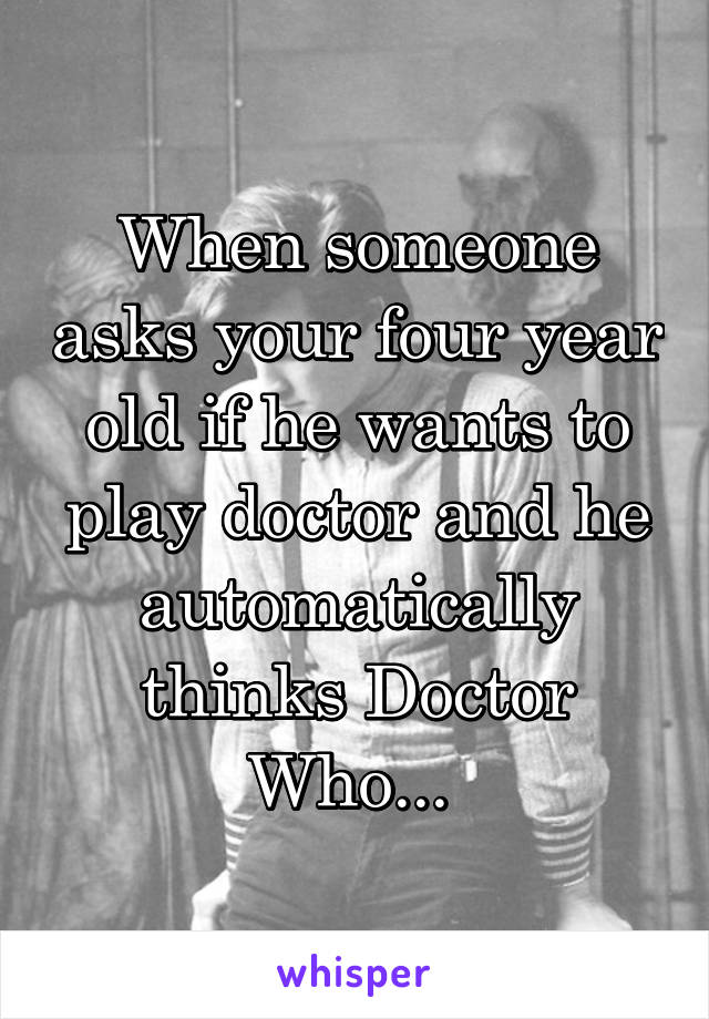 When someone asks your four year old if he wants to play doctor and he automatically thinks Doctor Who...