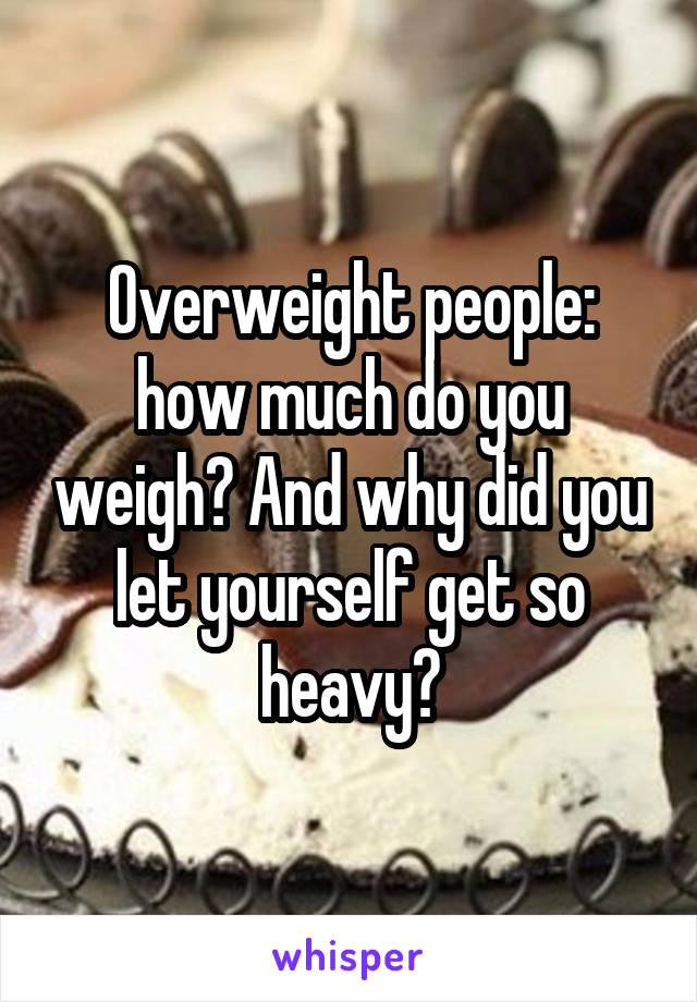 Overweight people: how much do you weigh? And why did you let yourself get so heavy?