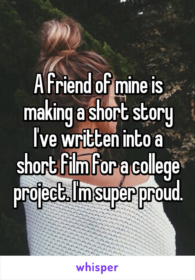 A friend of mine is making a short story I've written into a short film for a college project. I'm super proud.
