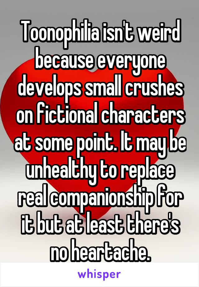 Toonophilia isn't weird because everyone develops small crushes on fictional characters at some point. It may be unhealthy to replace real companionship for it but at least there's no heartache.