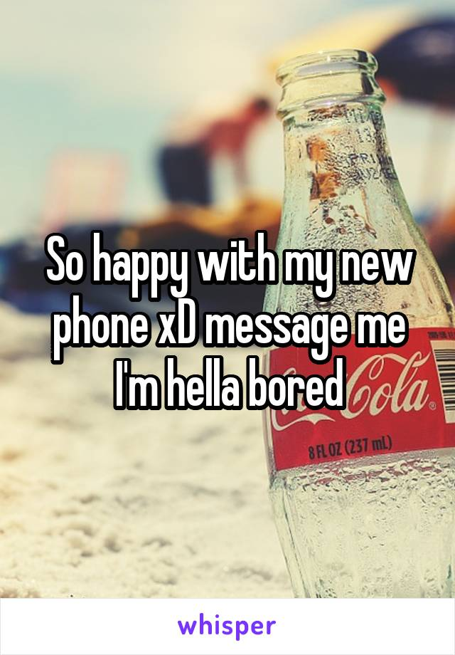 So happy with my new phone xD message me I'm hella bored