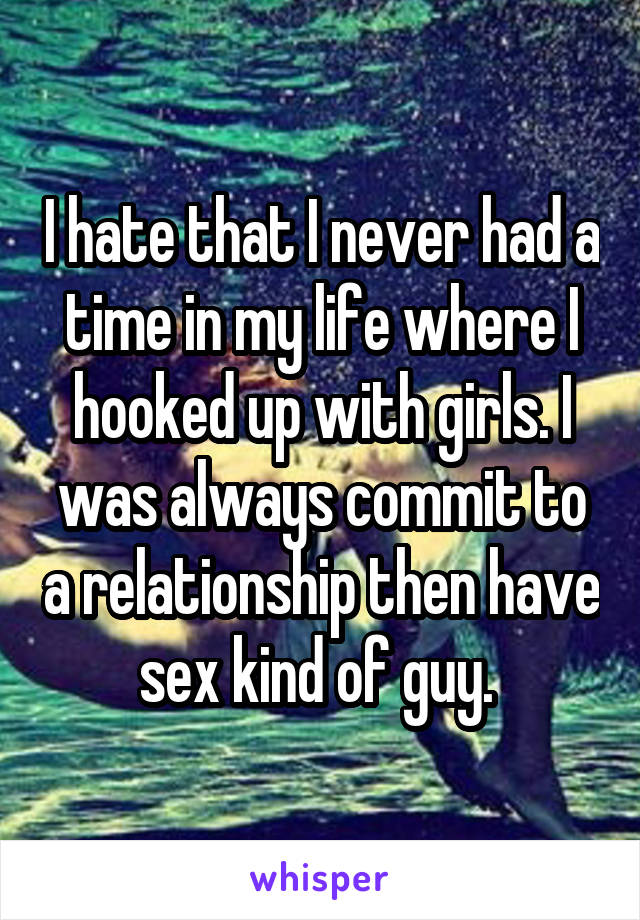 I hate that I never had a time in my life where I hooked up with girls. I was always commit to a relationship then have sex kind of guy.