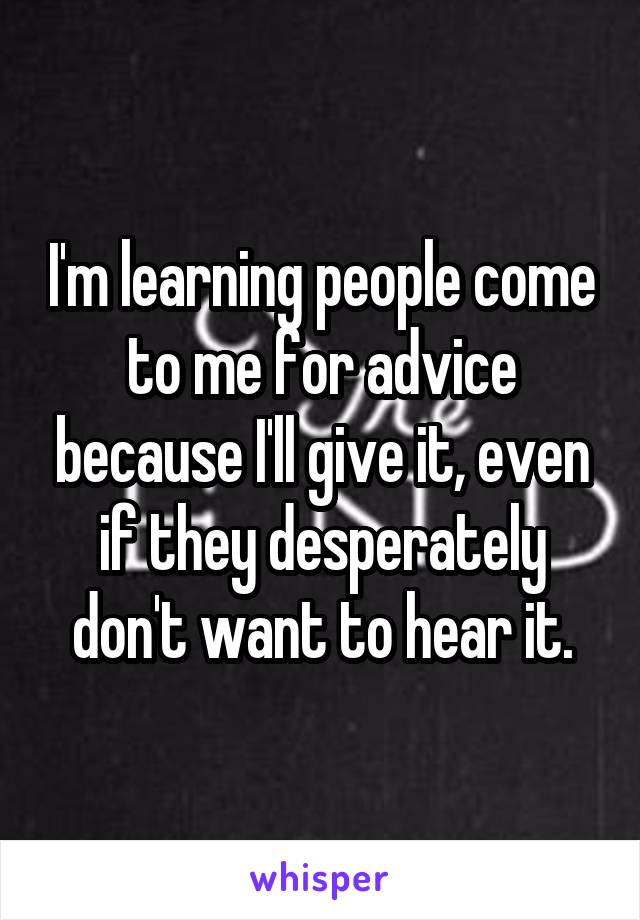 I'm learning people come to me for advice because I'll give it, even if they desperately don't want to hear it.