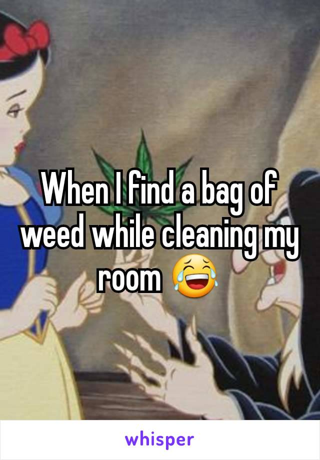 When I find a bag of weed while cleaning my room 😂