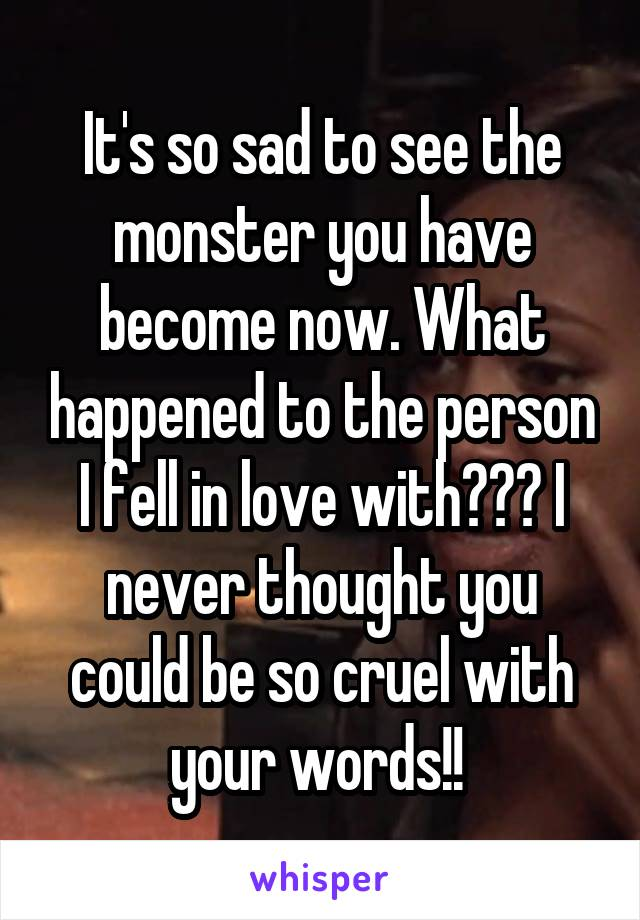 It's so sad to see the monster you have become now. What happened to the person I fell in love with??? I never thought you could be so cruel with your words!!