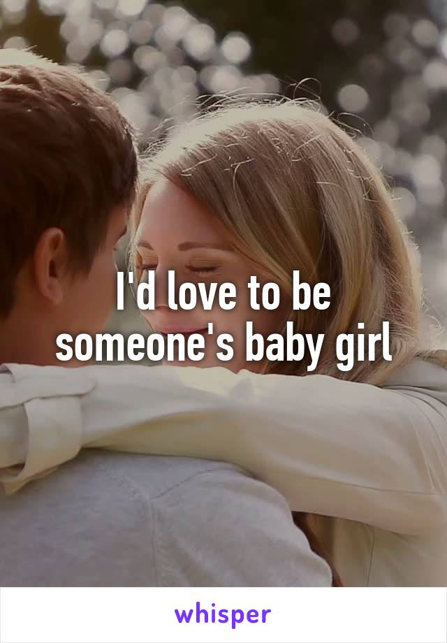 I'd love to be someone's baby girl