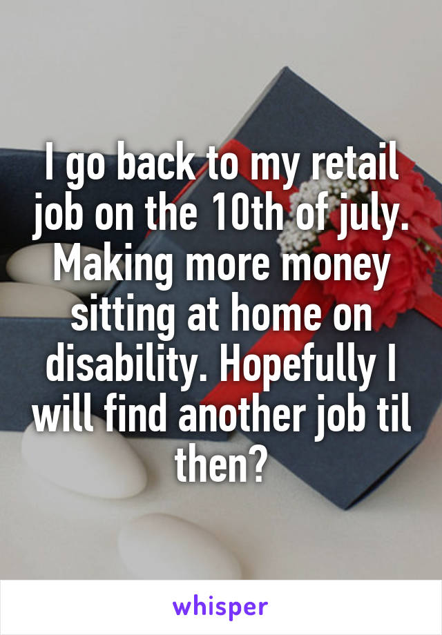 I go back to my retail job on the 10th of july. Making more money sitting at home on disability. Hopefully I will find another job til then?