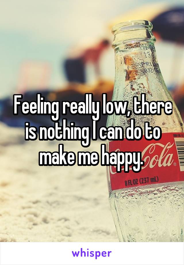 Feeling really low, there is nothing I can do to make me happy.