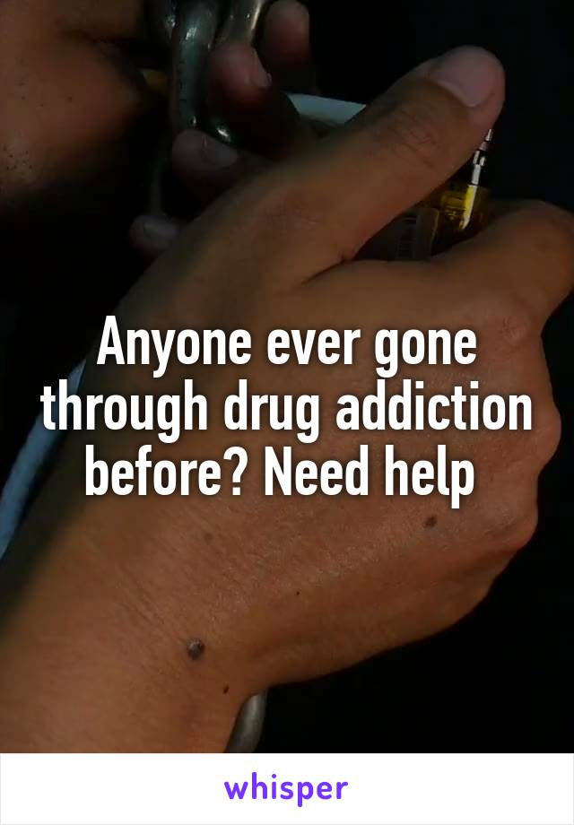 Anyone ever gone through drug addiction before? Need help