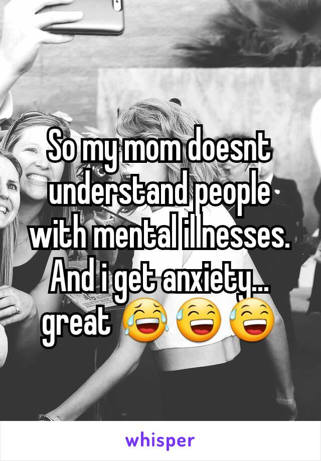So my mom doesnt understand people with mental illnesses. And i get anxiety... great 😂😅😅