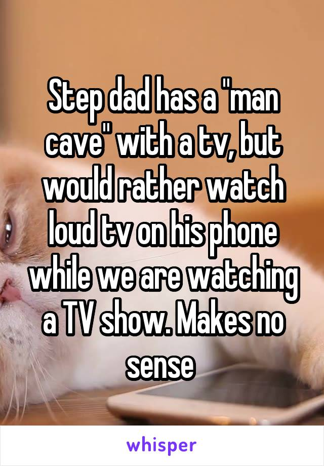 """Step dad has a """"man cave"""" with a tv, but would rather watch loud tv on his phone while we are watching a TV show. Makes no sense"""