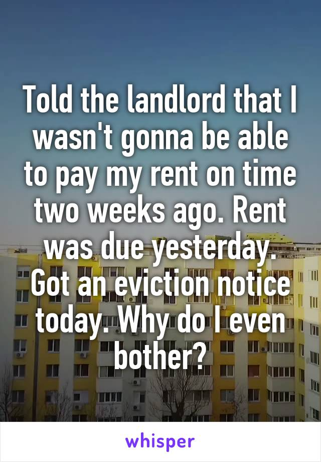 Told the landlord that I wasn't gonna be able to pay my rent on time two weeks ago. Rent was due yesterday. Got an eviction notice today. Why do I even bother?