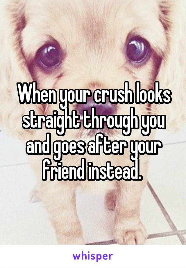 When your crush looks straight through you and goes after your friend instead.