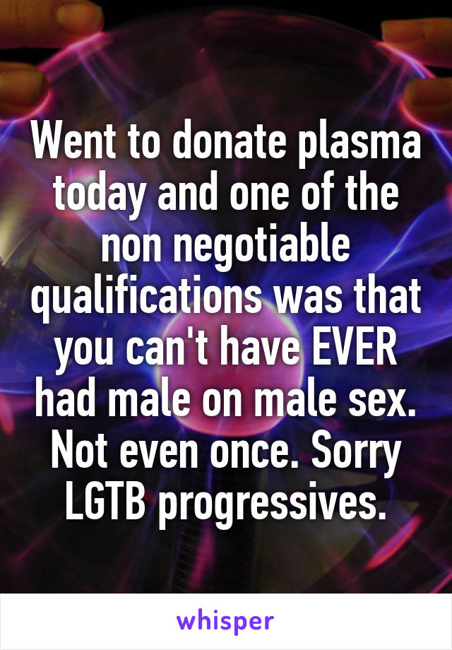 Went to donate plasma today and one of the non negotiable qualifications was that you can't have EVER had male on male sex. Not even once. Sorry LGTB progressives.