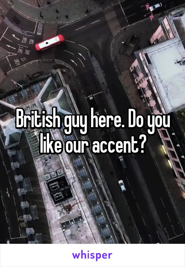 British guy here. Do you like our accent?