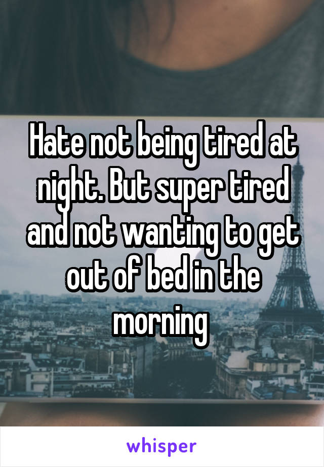 Hate not being tired at night. But super tired and not wanting to get out of bed in the morning