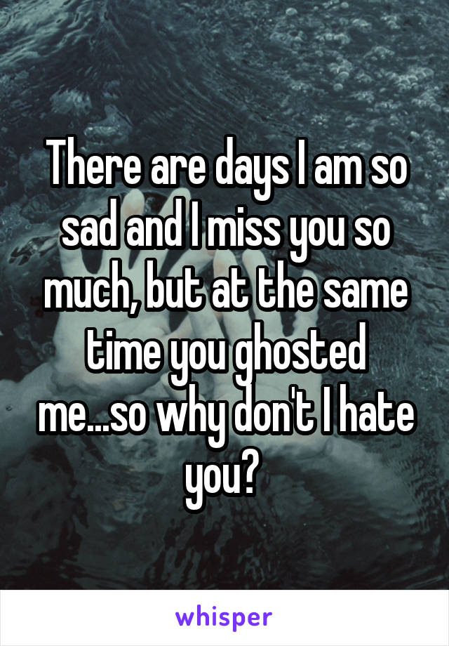 There are days I am so sad and I miss you so much, but at the same time you ghosted me...so why don't I hate you?