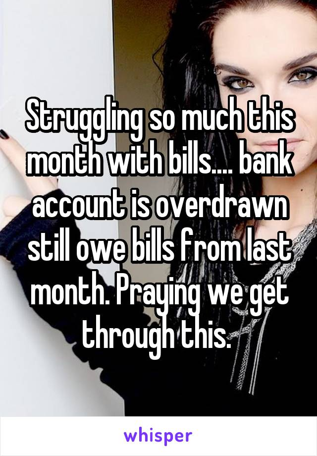 Struggling so much this month with bills.... bank account is overdrawn still owe bills from last month. Praying we get through this.
