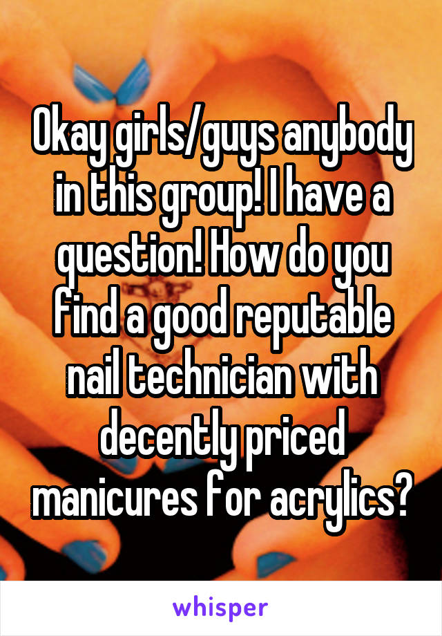 Okay girls/guys anybody in this group! I have a question! How do you find a good reputable nail technician with decently priced manicures for acrylics?