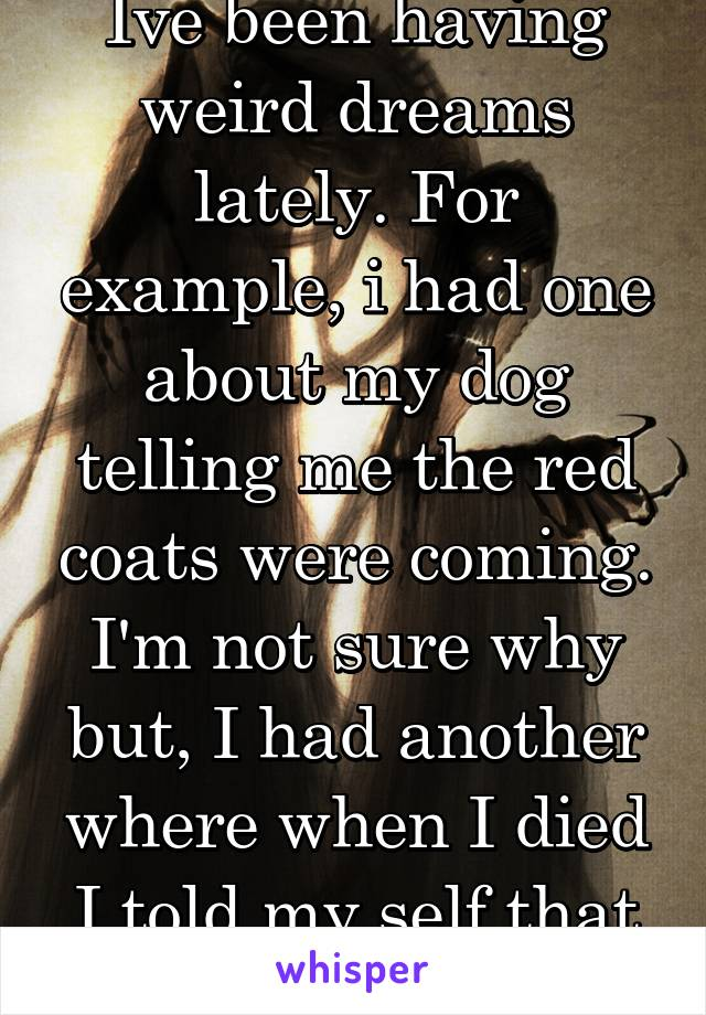 Ive been having weird dreams lately. For example, i had one about my dog telling me the red coats were coming. I'm not sure why but, I had another where when I died I told my self that its my fault.