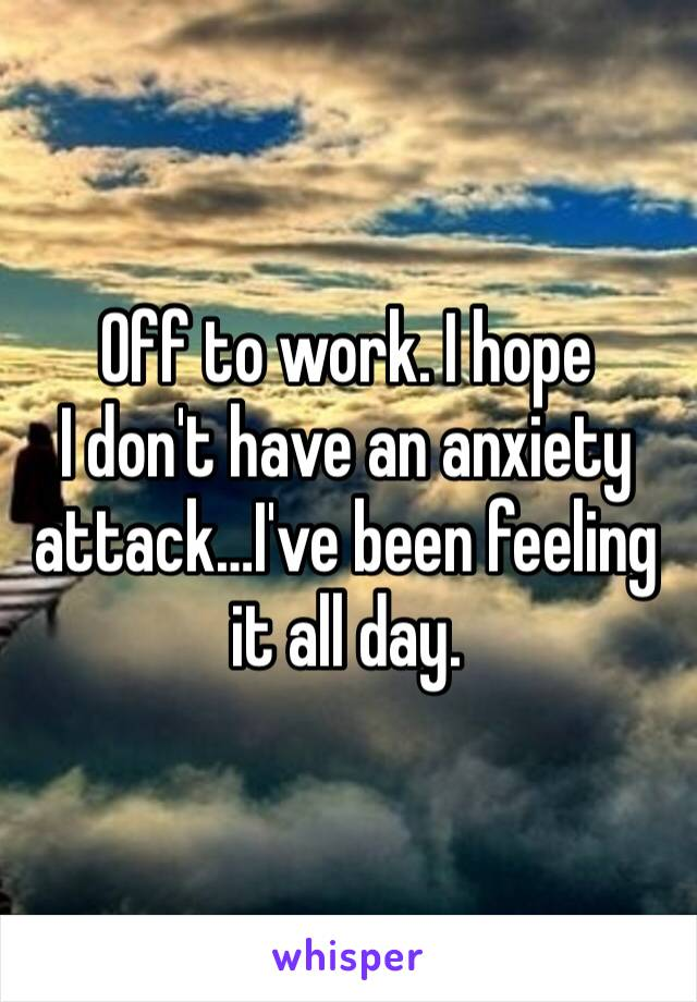 Off to work. I hope I don't have an anxiety attack…I've been feeling it all day.