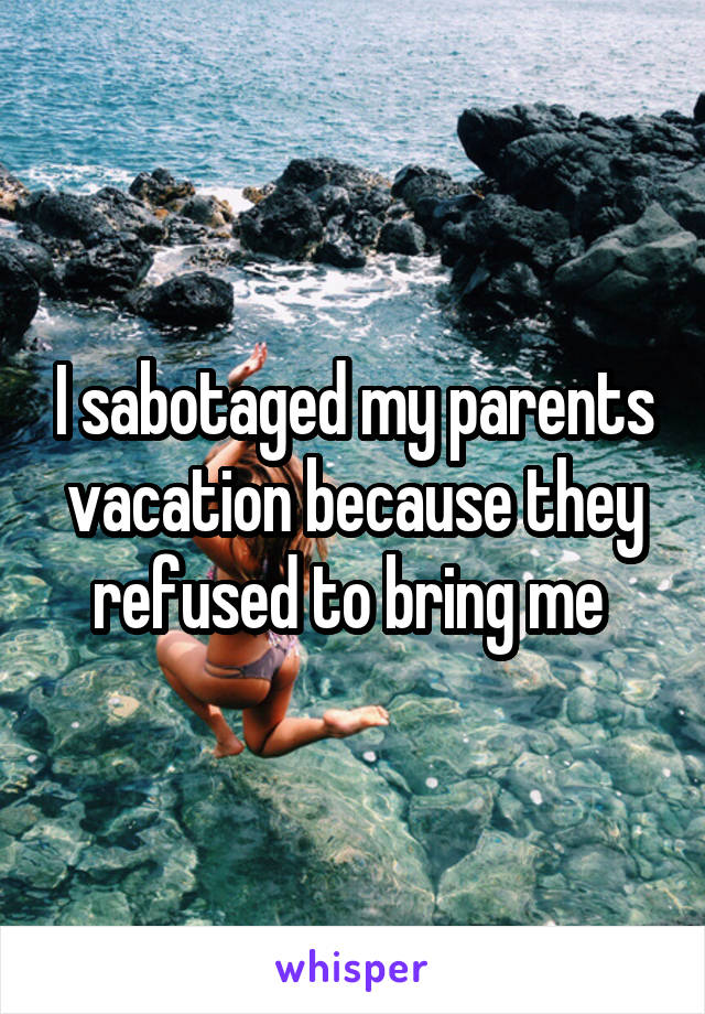 I sabotaged my parents vacation because they refused to bring me