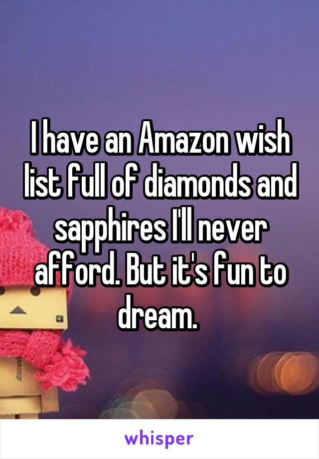 I have an Amazon wish list full of diamonds and sapphires I'll never afford. But it's fun to dream.