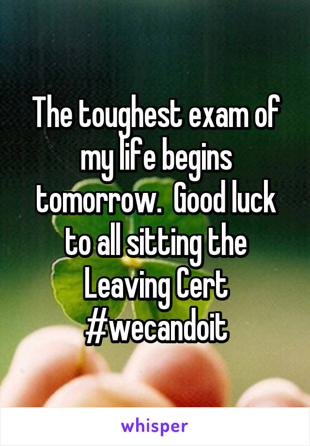 The toughest exam of my life begins tomorrow.  Good luck to all sitting the Leaving Cert #wecandoit