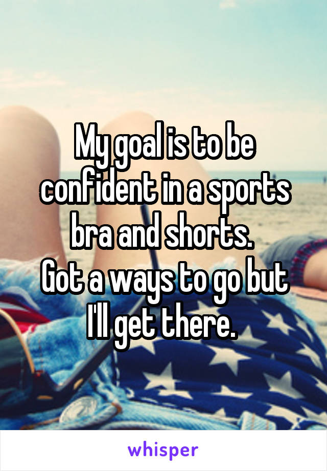 My goal is to be confident in a sports bra and shorts.  Got a ways to go but I'll get there.