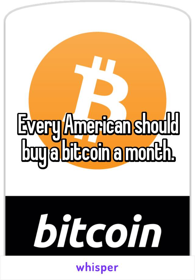 Every American should buy a bitcoin a month.