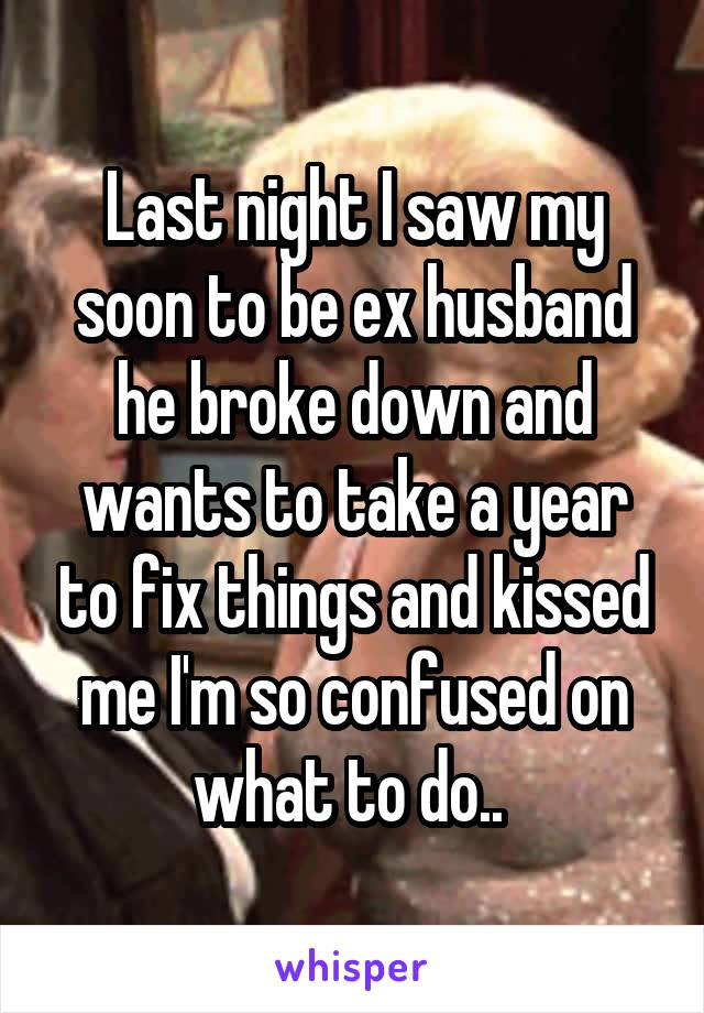 Last night I saw my soon to be ex husband he broke down and wants to take a year to fix things and kissed me I'm so confused on what to do..