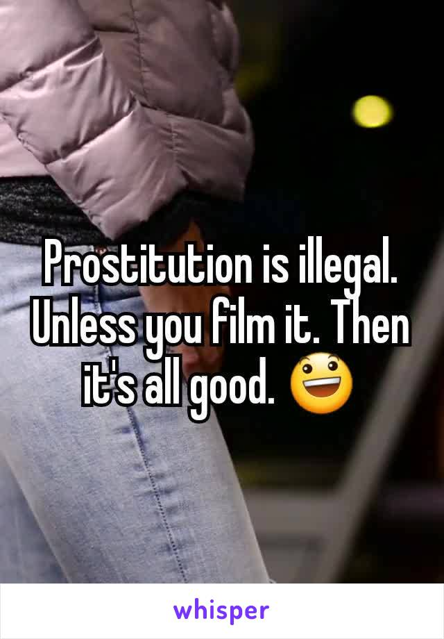 Prostitution is illegal. Unless you film it. Then it's all good. 😃