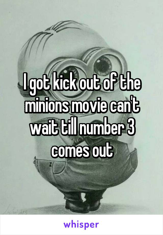I got kick out of the minions movie can't wait till number 3 comes out