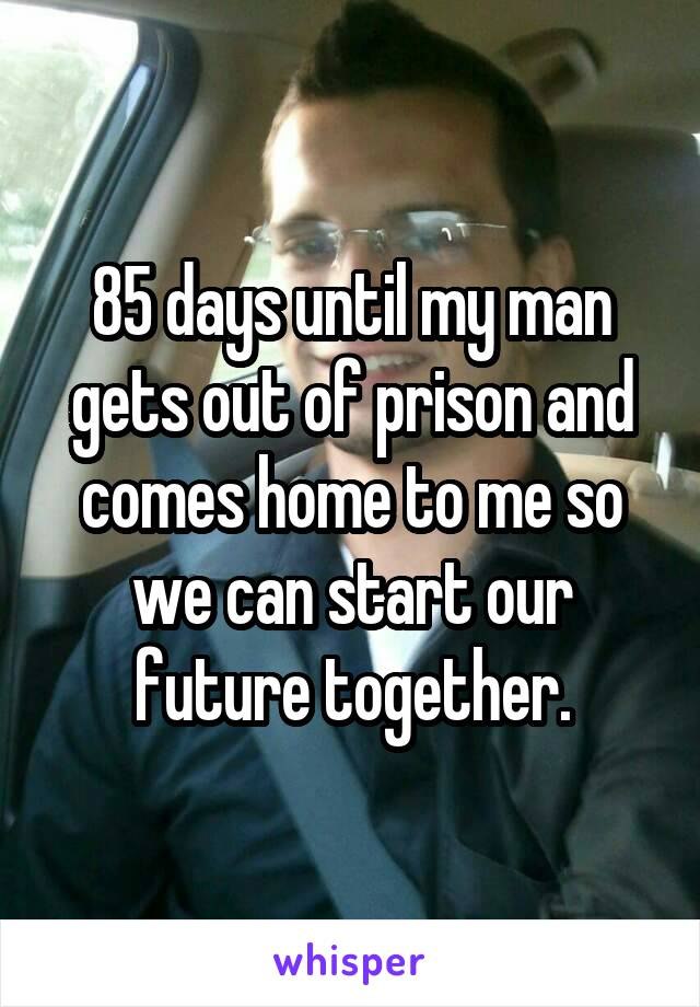 85 days until my man gets out of prison and comes home to me so we can start our future together.